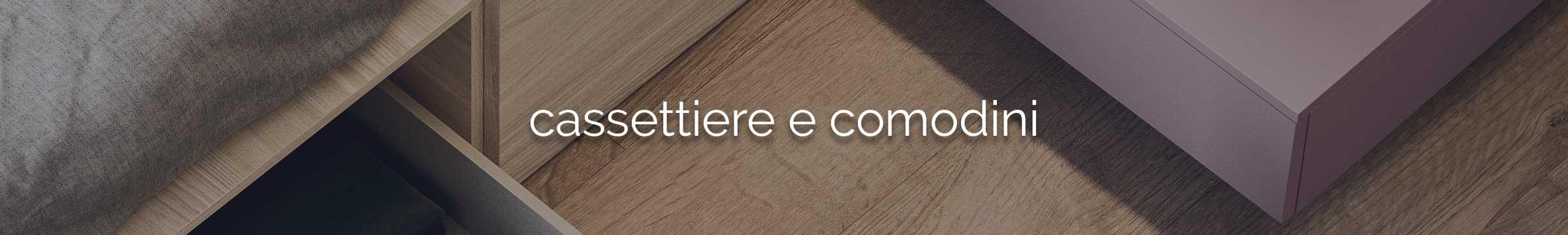 Cassettiere e Comodini